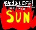 @#$% LIFE! I'm the god damn SUN