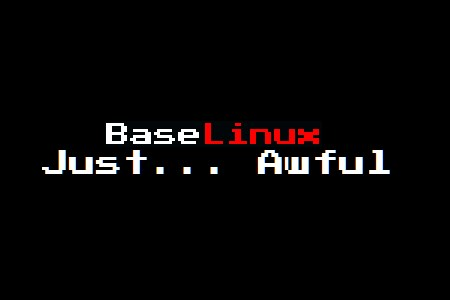 BaseLinux: The Worst OS Ever.